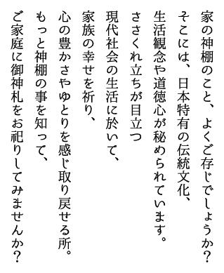 家の神棚のこと、よくご存じでしょうか?そこには、日本特有の伝統文化、生活観念や道徳心が秘められています。ささくれ立ちが目立つ現代社会の生活に於いて、家族の幸せを祈り、心の豊かさやゆとりを感じ取り戻せる所。もっと神棚の事を知って、ご家庭に御神札をお祀りしてみませんか?